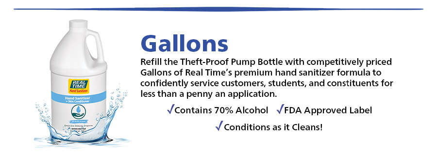 Refill the Theft-Proof Pump Bottle with competitively priced Gallons of Real Time's premium hand sanitizer formula to confidently service customers, students, and constituents for less than a penny an application... Shop Now