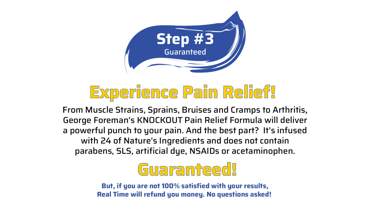 Step 3 - From Muscle Strains, Sprains, Bruises and Cramps to Arthritis, George Foreman's KNOCKOUT Pain Relief Formula will deliver a powerful punch to your pain. And the best part?  It's infused with 24 of Nature's Ingredients and does not contain parabens, SLS, artificial dye, NSAIDs or acetaminophen. GUARANTEED