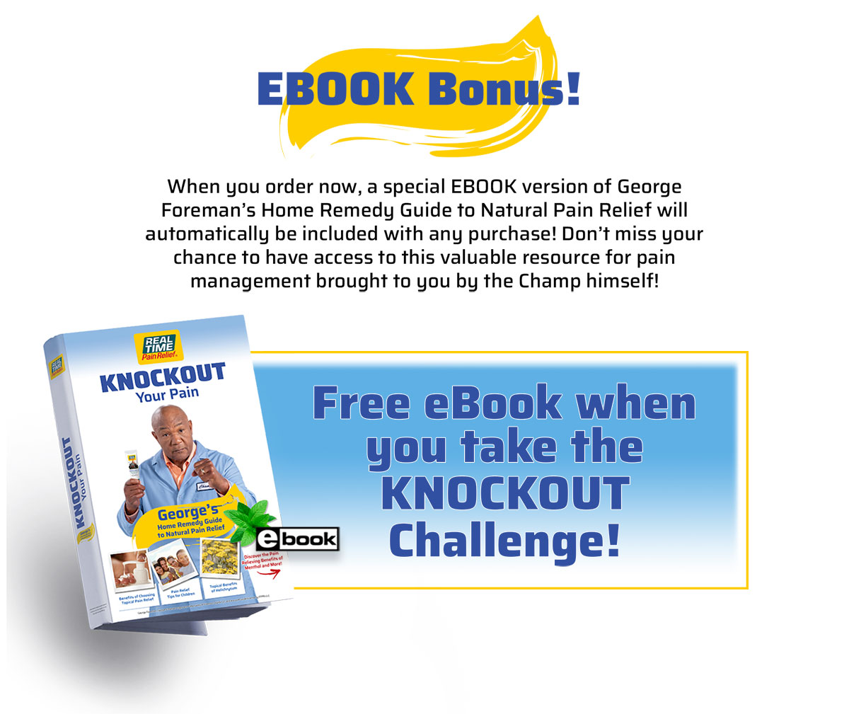 FREE eBook Bonus - When you order now, a special EBOOK version of George Foreman's Home Remedy Guide to Natural Pain Relief will automatically be included with any purchase! Don't miss your chance to have access to this valuable resource for pain management brought to you by the Champ himself!