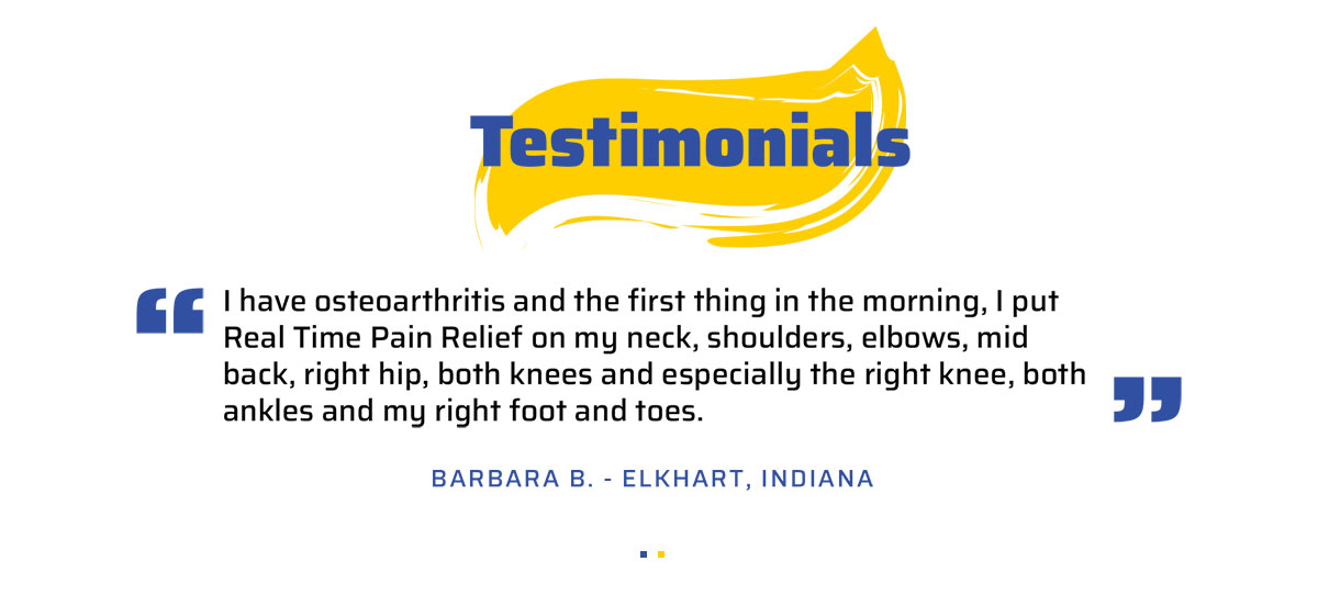 Customer Testimonial - I have osteoarthritis and the first thing in the morning, I put <span class='notranslate'>Real Time Pain Relief</span> on my neck, shoulders, elbows, mid back, right hip, both knees and especially the right knee, both ankles and my right foot and toes. Barbara B. - Elkhart, Indiana