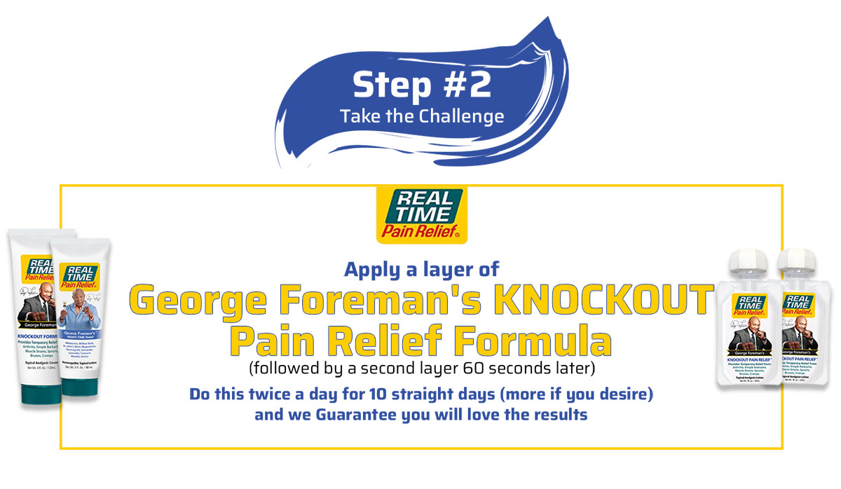 Step 2 - Apply a layer of George Foreman's Knockout Pain Relief Formula followed by a second layer 60 seconds later.  Do this twice a day for 10 straight days (more if you desire) and we Guarantee you will love the results