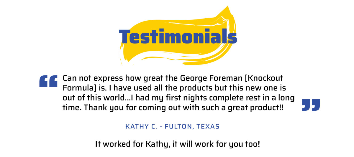 Testimonial...Can not express how great the George Foreman [Knockout Formula] is. I have used all the products but this new one is out of this world...I had my first nights complete rest in a long time. Thank you for coming out with such a great product! Kathy C. Fulton, Tx.