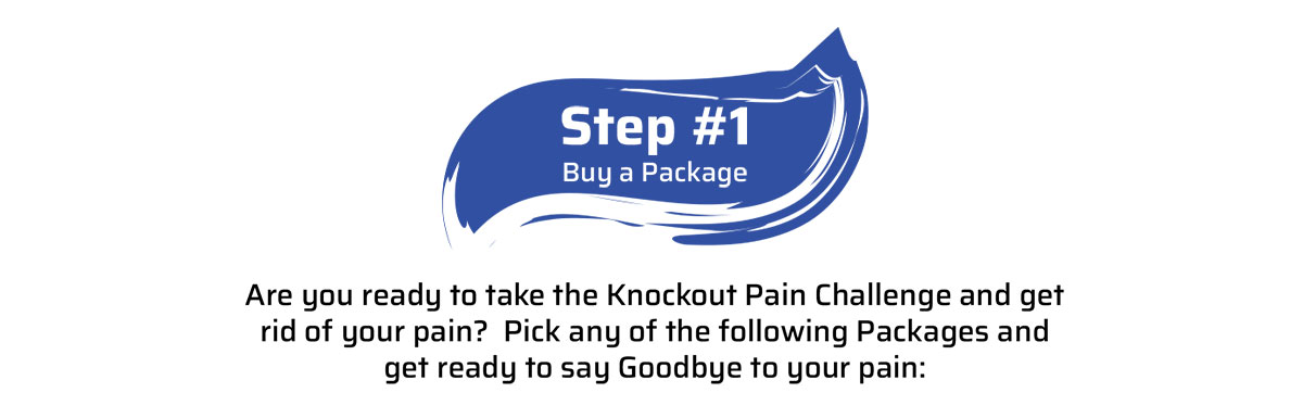 Step 1...Buy a Package...Are you ready to take the Knockout Pain Challenge and get rid of your pain?  Pick any of the following Packages and get ready to say Goodbye to your pain