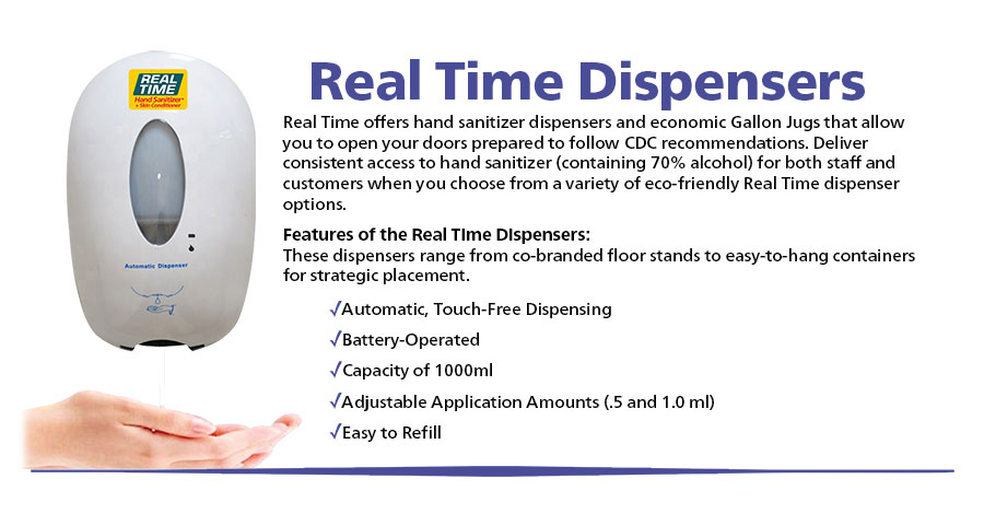 Real Time offers hand sanitizer dispensers and economic Gallon Jugs that allow you to open your doors prepared to follow CDC recommendations. Deliver consistent access to hand sanitizer (containing 70% alcohol) for both staff and customers when you choose from a variety of eco-friendly Real Time dispenser options.