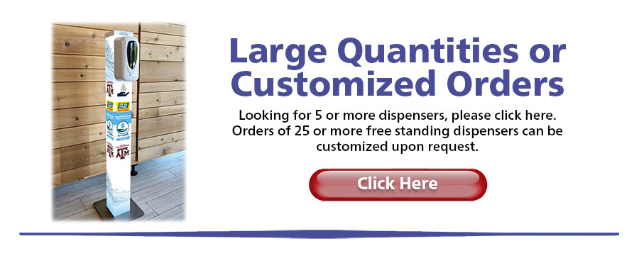 Larger Quantities or Customized Orders Looking for 5 or more dispensers, please click here. Orders of 25 or more free-standing dispensers can be customized upon request.