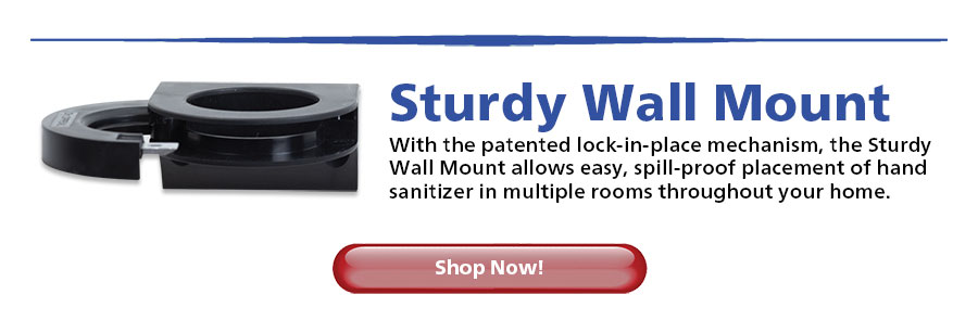 Sturdy Wall Mount With the patented lock-in-place mechanism, the Sturdy Wall Mount allows easy, spill-proof placement of hand sanitizer in multiple rooms throughout your home...Shop Now