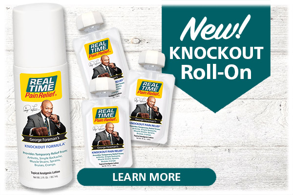 The same formula you know and love, George Foreman's KNOCKOUT Formula™, is now available in a 3oz roll-on, for easy, mess-free application...Click Here