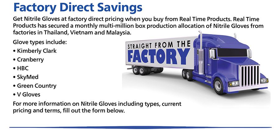 Get Nitrile Gloves at factory direct pricing when you buy from Real Time Products. Real Time Products has secured a monthly multi-million box production allocation of Nitrile Gloves from factories in Thailand, Vietnam and Malaysia.