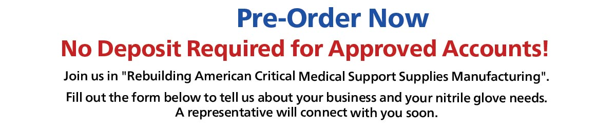 Pre-Order Join us in Rebuilding American Critical Medical Support Supplies Manufaturing.  Fill out the form below to tell us about your business and your nitrile glove needs. A representative will connect with you soon
