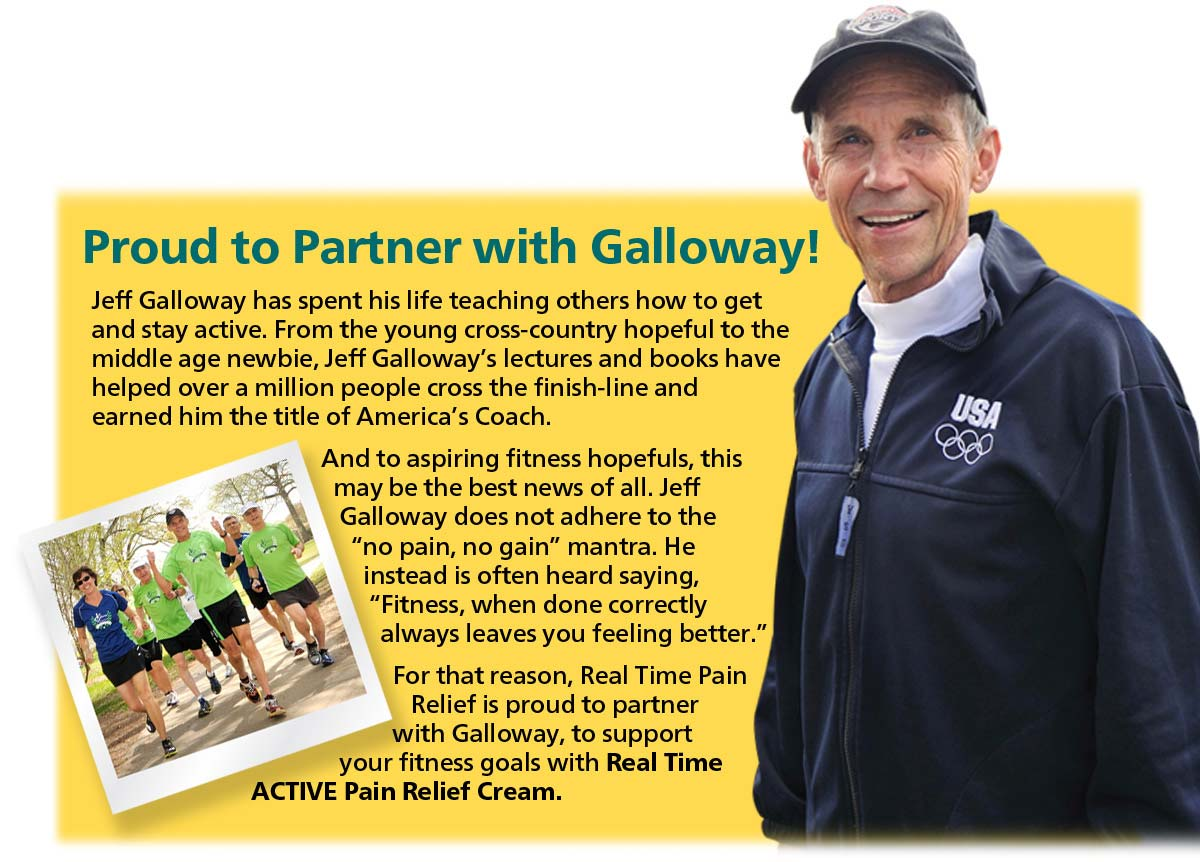 Proud to Partner with Jeff Galloway.  Jeff has spent his life teaching others how to get and stay active.  From the young cross-country hopeful to the middle age newbie. Jeff Galloway's lectures and books have helped over million people cross the finish-line and earned him the title of America's Coach.