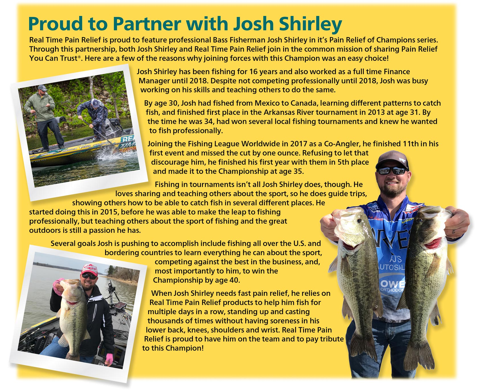 Professional Bass Fisherman Josh Shirley joined the Fishing League Worldwide in 2017 as a Co-Angler, he finished 11th in his first event and missed the cut by one ounce. Refusing to let that discourage him, he finished his first year with them in 5th place and made it to the Championship at age 35.