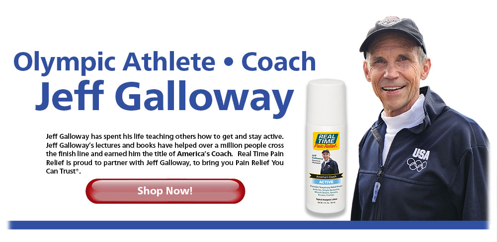 Olympic Athlete – Coach Jeff Galloway. Jeff Galloway has spent his life teaching others how to get and stay active. Jeff Galloway's lectures and books have helped over a million people cross the finish line and earned him the title of America's Coach. <span class='notranslate'>Real Time Pain Relief</span> is proud to partner with Jeff Galloway, to bring you Pain Relief You Can Trust®. Shop Now!