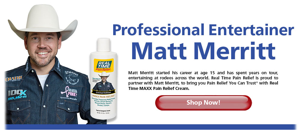 Professional Entertainer Matt Merritt - Matt Merritt started his career at age 15 and has spent years on tour, entertaining at rodeos across the world. <span class='notranslate'>Real Time Pain Relief</span> is proud to partner with Matt Merritt, to bring you Pain Relief You Can Trust® with Real Time MAXX Pain Relief Cream. Shop Now!