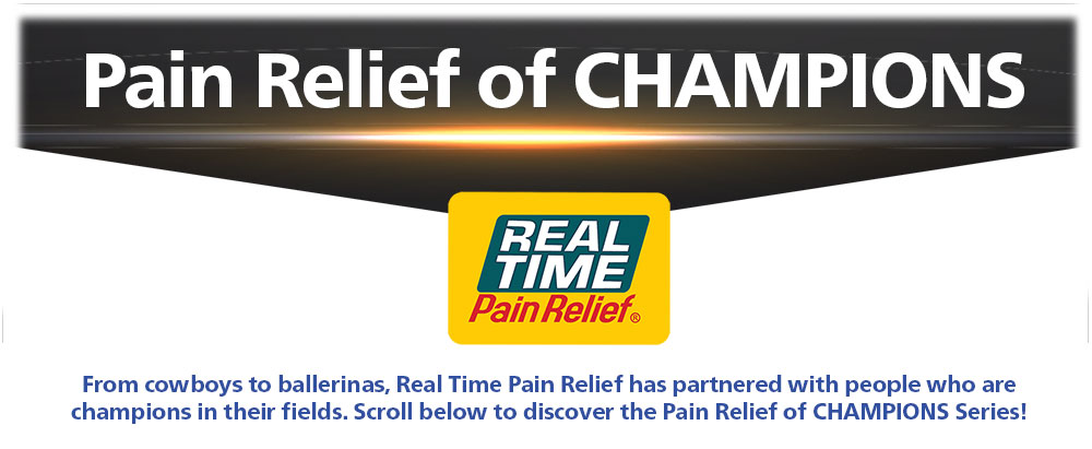 Pain Relief of CHAMPIONS From cowboys to ballerinas, <span class='notranslate'>Real Time Pain Relief</span> has partnered with people who are champions in their fields. Scroll below to discover the Pain Relief of CHAMPIONS Series!