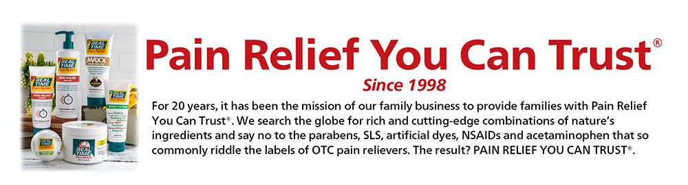 PAIN RELIEF YOU CAN TRUST® - For 20 years, it has been the mission of our family business to provide families with Pain Relief You Can Trust®. We search the globe for rich and cutting-edge combinations of nature's ingredients and say no to the parabens, SLS, artificial dyes, NSAIDs and acetaminophen that so commonly riddle the labels of OTC pain relievers. The result? PAIN RELIEF YOU CAN TRUST®.