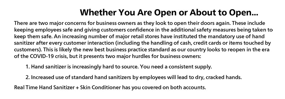 Whether You Are Open or About to Open…There are two major concerns for business owners as they look to open their doors again. These are keeping employees safe and giving customers confidence in the additional safety measures being taken to keep them safe. An increasing number of major retail stores have instituted the mandatory use of hand sanitizer after every customer interaction (including the handling of cash, credit cards or items touched by customers). This is likely to be the new best business practice standards as our country looks to reopen in the era of the COVID-19 crisis, but it presents two major hurdles for business owners: 1.	Hand sanitizer is increasingly hard to source. You need a consistent supply. 2.	Increased use of standard hand sanitizers by employees will lead to dry, cracked hands. Real Time Hand Sanitizer + Skin Conditioner has you covered on both accounts.