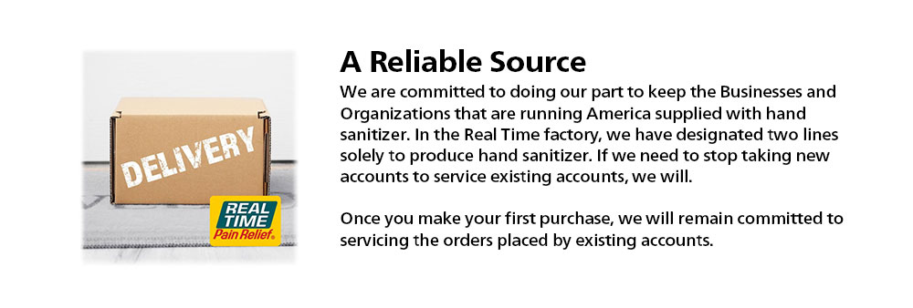 A Reliable SourceWe are committed to doing our part to help keep the Businesses and Organizations that are running America supplied with hand sanitizer. In the Real Time factory, we have designated two lines solely to produce hand sanitizer. If we need to stop taking new accounts to service existing accounts, we will. Once you make your first purchase, we will remain committed to servicing your orders and orders placed by existing accounts.