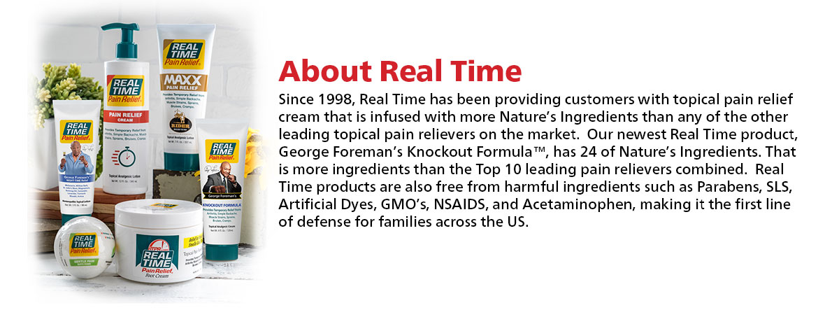About Real Time Since 1998, Real Time has been providing customers with topical pain relief cream that is infused with more Nature's Ingredients than any of the other leading topical pain relievers on the market.  Our newest Real Time product, George Foreman's Knockout Formula™, has 24 of Nature's Ingredients. That is more ingredients than the Top 10 leading pain relievers combined.  Real Time products are also free from harmful ingredients such as Parabens, SLS, Artificial Dyes, GMO's, NSAIDS, and Acetaminophen, making it the first line of defense for families across the US.