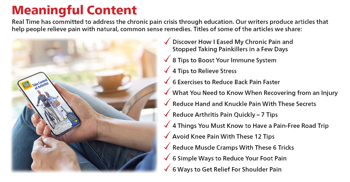Meaningful Content...Real Time has committed to address the chronic pain crisis through education. Our writers produce articles that help people relieve pain with natural, common sense remedies.