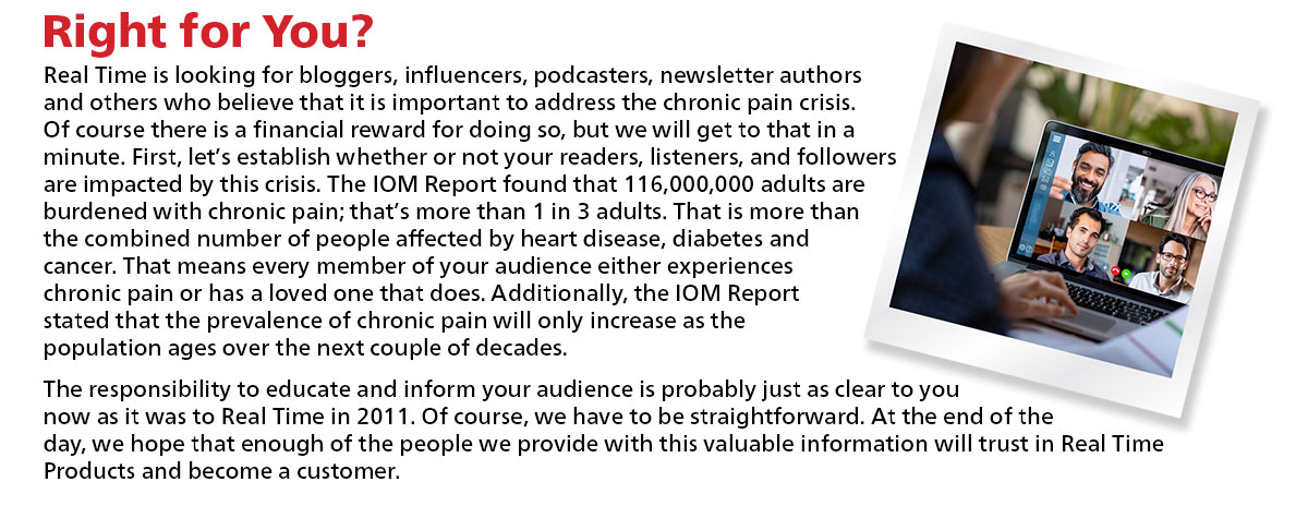Right for You? Real Time is looking for bloggers, influencers, podcasters, newsletter authors and others who believe that it is important to address the chronic pain crisis. Of course there is a financial reward for doing so, but we will get to that in a minute. First, let's establish whether or not your readers, listeners, and followers are impacted by this crisis. The IOM Report found that 116,000,000 adults are burdened with chronic pain; that's more than 1 in 3 adults. That is more than the combined number of people affected by heart disease, diabetes and cancer. That means every member of your audience either experiences chronic pain or has a loved one that does. Additionally, the IOM Report stated that the prevalence of chronic pain will only increase as the population ages over the next couple of decades. The responsibility to educate and inform your audience is probably just as clear to you now as it was to Real Time in 2011. Of course, we have to be straightforward. At the end of the day, we hope that enough of the people we provide with this valuable information will trust in Real Time Products and become a customer.