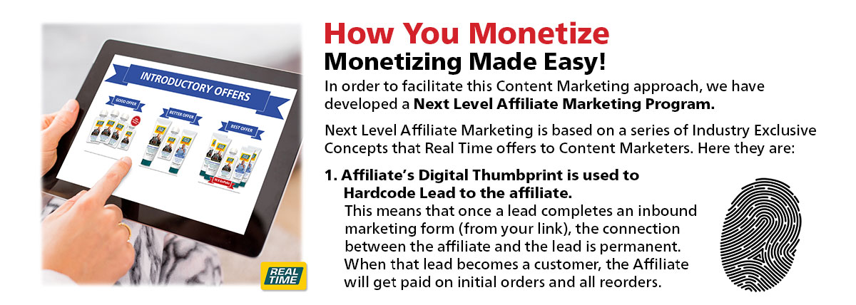Monetizing Made Easy!...In order to facilitate this Content Marketing approach, we have developed a Next Level Affiliate Marketing Program. Next Level Affiliate Marketing is based on a series of Industry Exclusive Concepts that Real Time offers to Content Marketers.