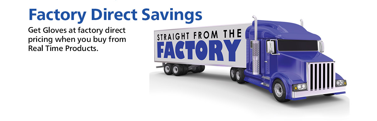 Factory Direct Savings...Get Gloves at factory direct pricing when you buy from Real Time Products