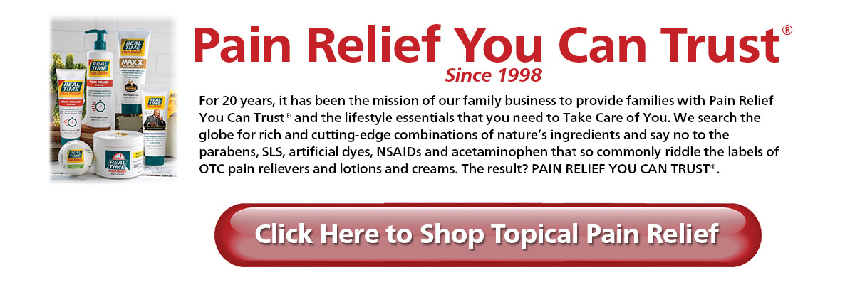 For 20 years, it has been the mission of our family business to provide families with Pain Relief You Can Trust® and the lifestyle essentials that you need to Take Care of You. We search the globe for rich and cutting-edge combinations of nature's ingredients and say no to the parabens, SLS, artificial dyes, NSAIDs and acetaminophen that so commonly riddle the labels of OTC pain relievers and lotions and creams. The result? PAIN RELIEF YOU CAN TRUST®.