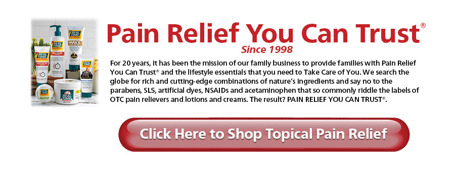 Pain Relief You Can Trust® Since 1998 For 20 years, it has been the mission of our family business to provide families with Pain Relief You Can Trust®. We search the globe for rich and cutting-edge combinations of nature's ingredients and say no to the parabens, SLS, artificial dyes, NSAIDs and acetaminophen that so commonly riddle the labels of OTC pain relievers. The result? PAIN RELIEF YOU CAN TRUST®. Parabens SLS Artificial Dyes Artificial Fragrances. Click to Learn More