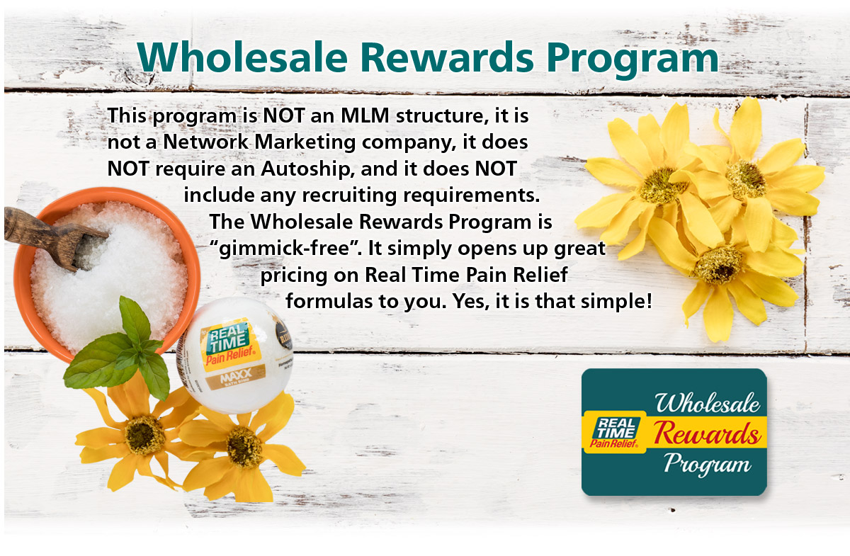 "Wholesale Rewards Program - This program is not an MLM structure, it is not a Network Marketing company, it does NOT require an Autoship, and it does NOT include any recruiting requirements. The Wholesale Rewards Program is ""gimmick-free"". It simply opens great pricing on <span class='notranslate'>Real Time Pain Relief</span> formulas to you. Yes .. it is that simple!"