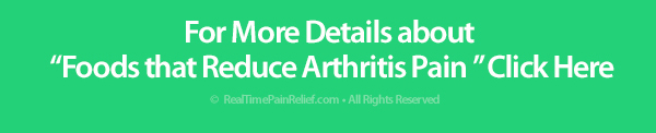 For greater details on foods to reduce arthritis pain click here.