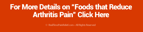 For more details on foods that reduce arthritis pain click here.